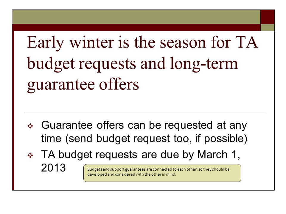Early winter is the season for TA budget requests and long-term guarantee offers  Guarantee offers can be requested at any time (send budget request too, if possible)  TA budget requests are due by March 1, 2013 Budgets and support guarantees are connected to each other, so they should be developed and considered with the other in mind.