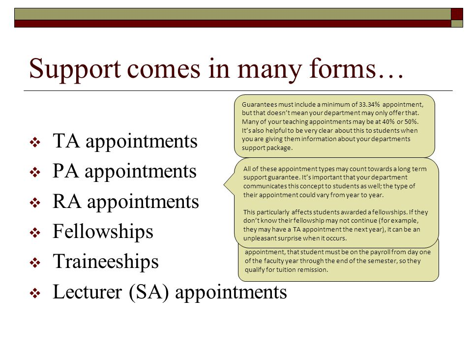  TA appointments  PA appointments  RA appointments  Fellowships  Traineeships  Lecturer (SA) appointments Support comes in many forms… Guarantees must include a minimum of 33.34% appointment, but that doesn't mean your department may only offer that.