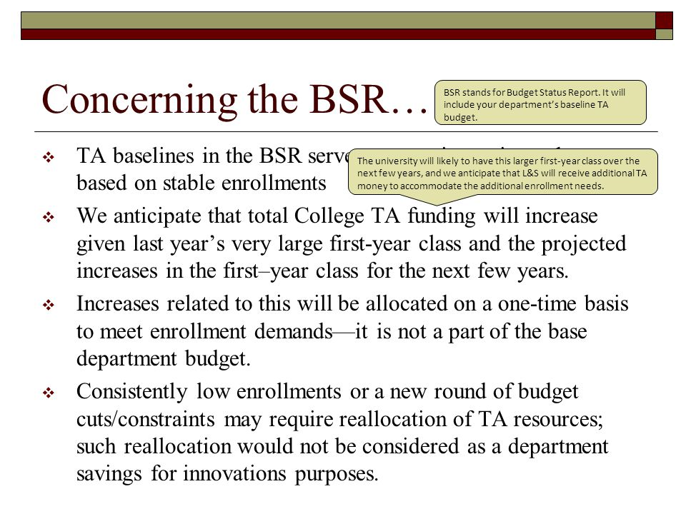 Concerning the BSR…  TA baselines in the BSR serve as a starting point and are based on stable enrollments  We anticipate that total College TA funding will increase given last year's very large first-year class and the projected increases in the first–year class for the next few years.