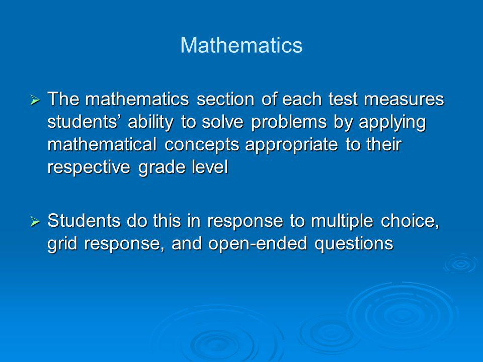 Mathematics  The mathematics section of each test measures students' ability to solve problems by applying mathematical concepts appropriate to their