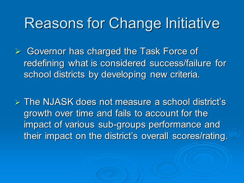 Reasons for Change Initiative  Governor has charged the Task Force of redefining what is considered success/failure for school districts by developin