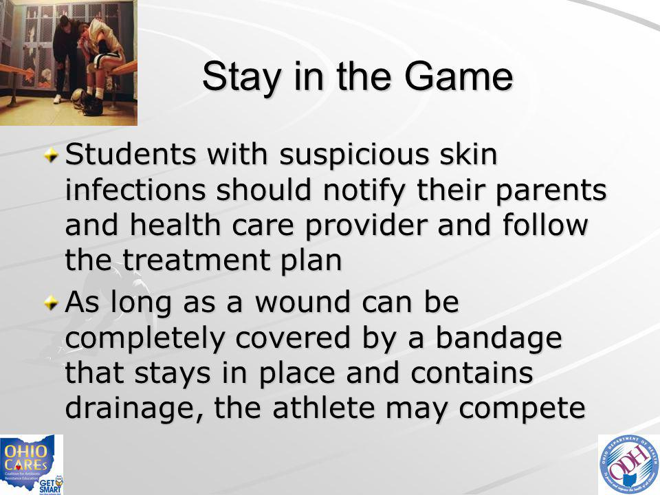 Stay in the Game Students with suspicious skin infections should notify their parents and health care provider and follow the treatment plan As long a