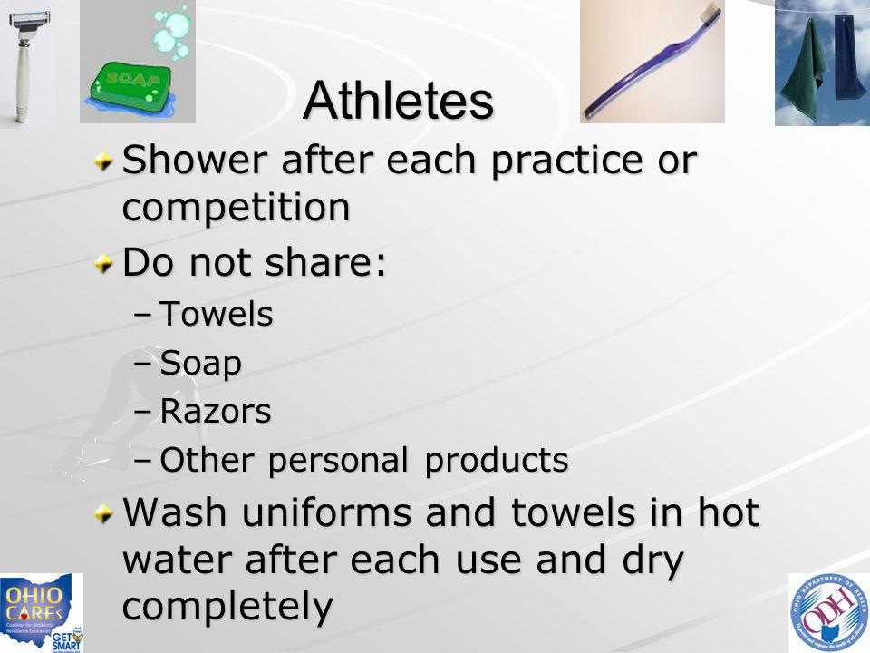 Athletes Shower after each practice or competition Do not share: –Towels –Soap –Razors –Other personal products Wash uniforms and towels in hot water
