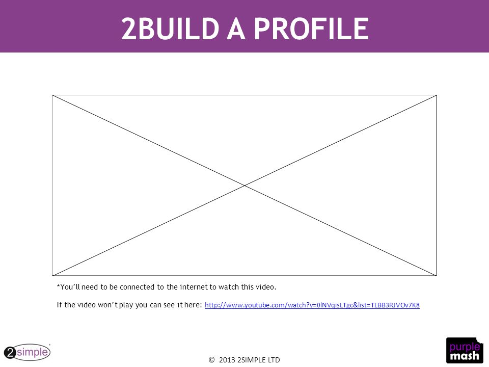 © 2013 2SIMPLE LTD 2BUILD A PROFILE *You'll need to be connected to the internet to watch this video.