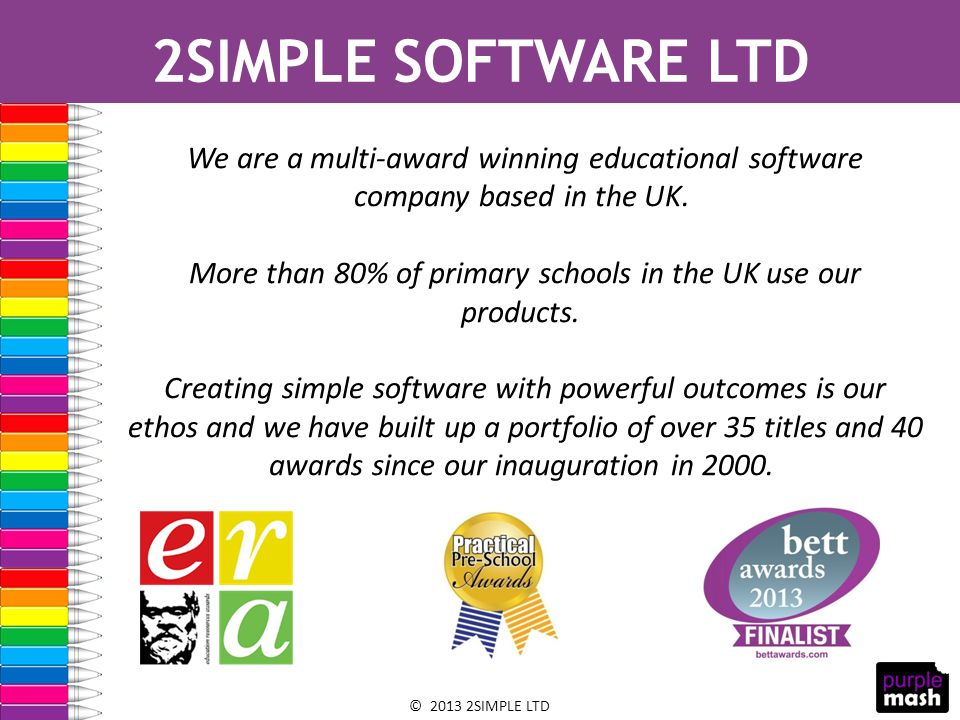 © 2013 2SIMPLE LTD 2SIMPLE SOFTWARE LTD We are a multi-award winning educational software company based in the UK.