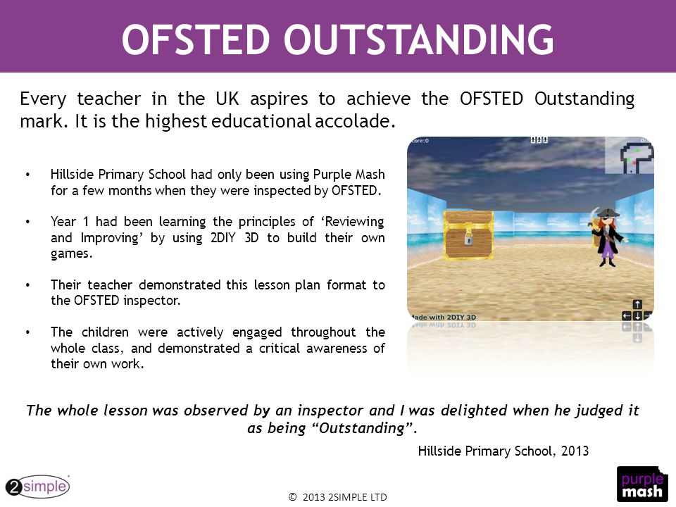 © 2013 2SIMPLE LTD Hillside Primary School had only been using Purple Mash for a few months when they were inspected by OFSTED. Year 1 had been learni