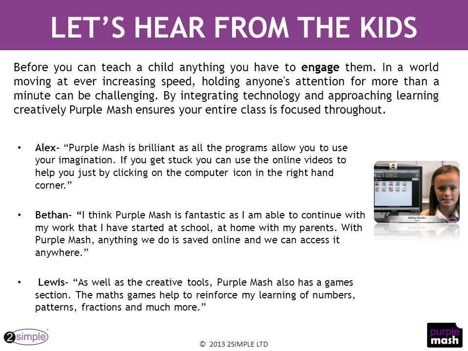 "© 2013 2SIMPLE LTD Alex- ""Purple Mash is brilliant as all the programs allow you to use your imagination. If you get stuck you can use the online vide"