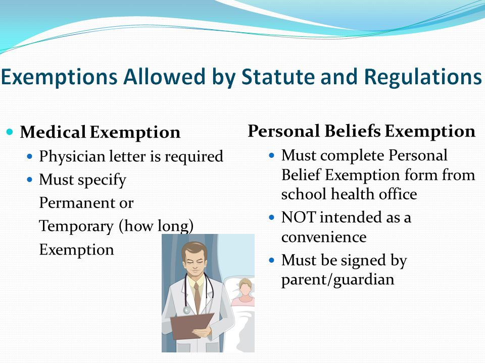 Medical Exemption Physician letter is required Must specify Permanent or Temporary (how long) Exemption Personal Beliefs Exemption Must complete Personal Belief Exemption form from school health office NOT intended as a convenience Must be signed by parent/guardian