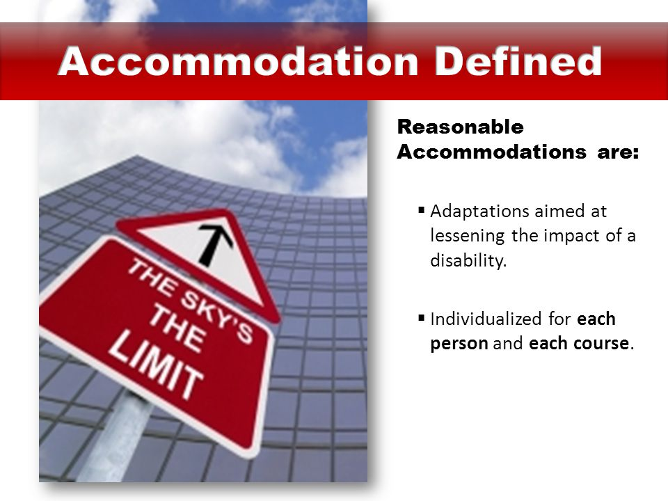 Reasonable Accommodations are:  Adaptations aimed at lessening the impact of a disability.  Individualized for each person and each course.