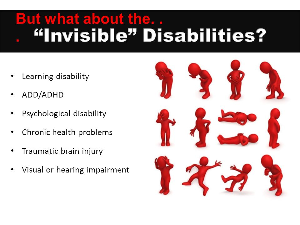 Learning disability ADD/ADHD Psychological disability Chronic health problems Traumatic brain injury Visual or hearing impairment But what about the..