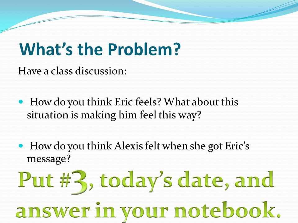 What's the Problem.Have a class discussion: How do you think Eric feels.