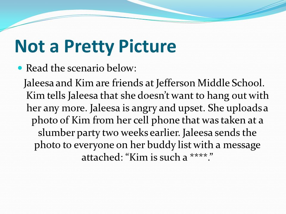 Not a Pretty Picture Read the scenario below: Jaleesa and Kim are friends at Jefferson Middle School.