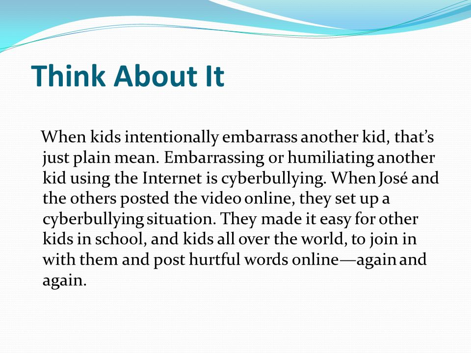 Think About It When kids intentionally embarrass another kid, that's just plain mean.