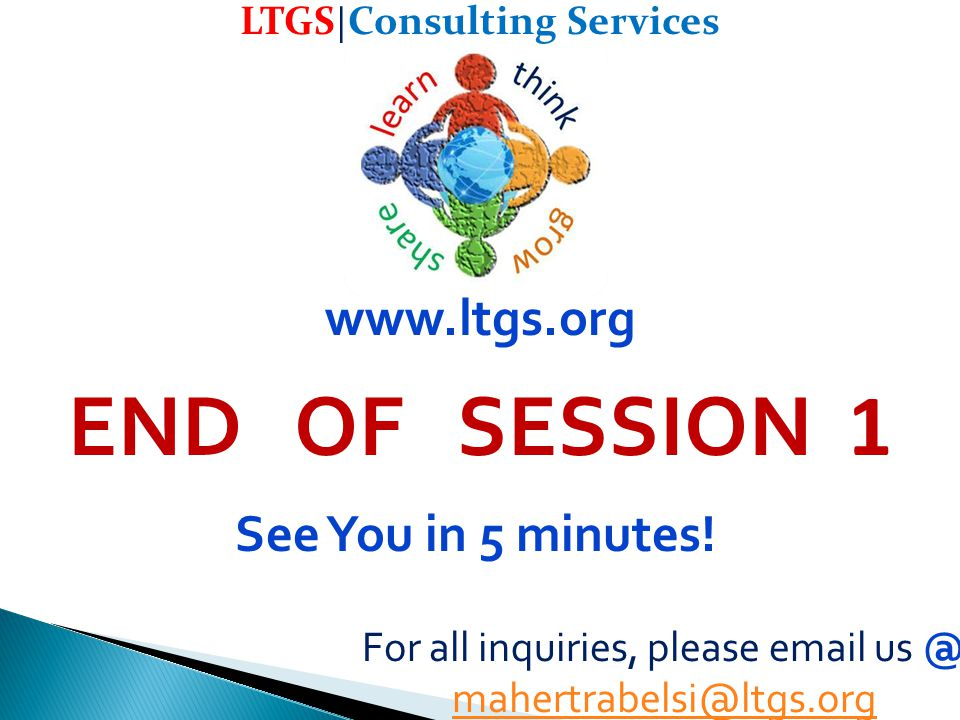 LTGS | Consulting Services For all inquiries, please email us @ mahertrabelsi@ltgs.org www.ltgs.org END OF SESSION 1 See You in 5 minutes!