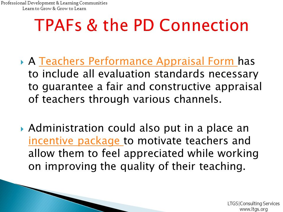  A Teachers Performance Appraisal Form has to include all evaluation standards necessary to guarantee a fair and constructive appraisal of teachers through various channels.Teachers Performance Appraisal Form  Administration could also put in a place an incentive package to motivate teachers and allow them to feel appreciated while working on improving the quality of their teaching.