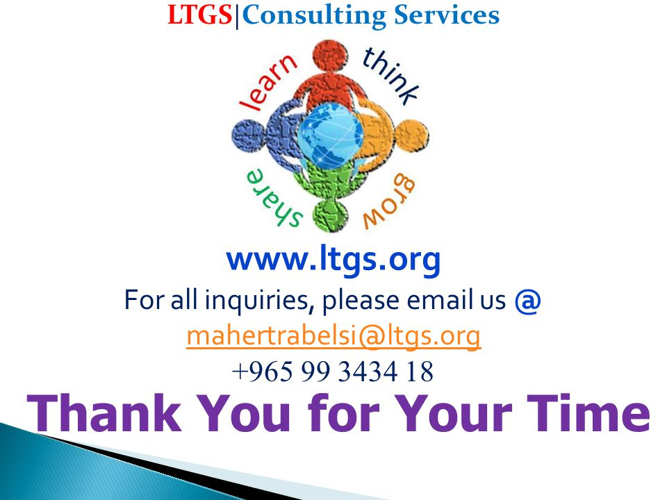 Thank You for Your Time LTGS | Consulting Services For all inquiries, please email us @ mahertrabelsi@ltgs.org mahertrabelsi@ltgs.org +965 99 3434 18