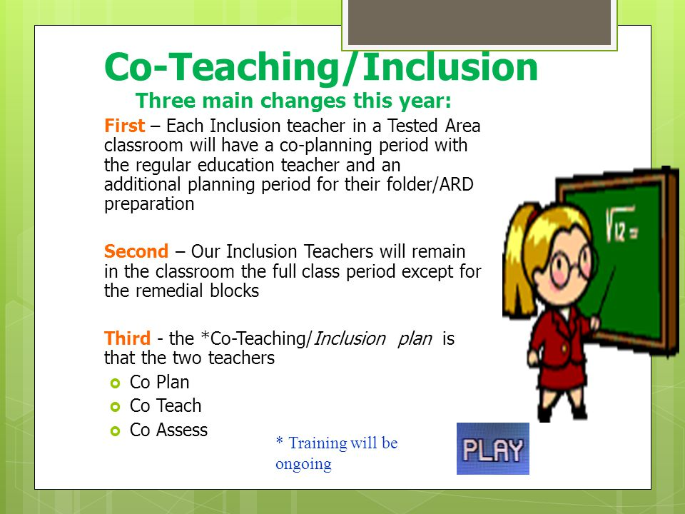 Inclusion/Co-Teaching  Inclusion is the practice of providing a child with disabilities with his or her education within the general education classroom, with the supports and accommodations needed by that student.