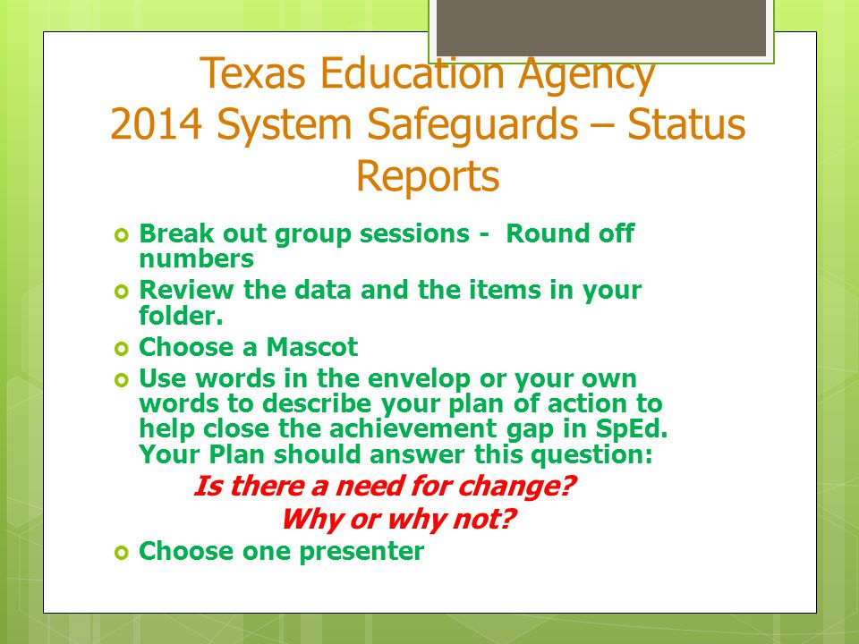 Texas Education Agency 2014 System Safeguards – Status Reports  Break out group sessions - Round off numbers  Review the data and the items in your folder.