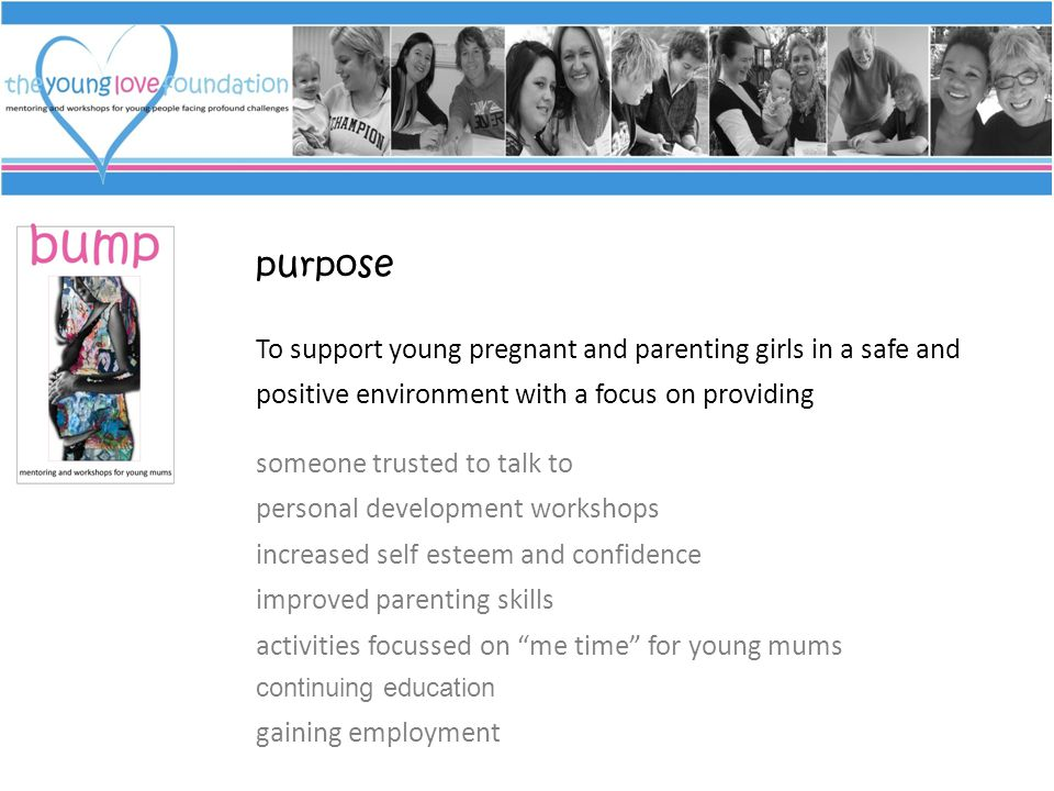 purpose To support young pregnant and parenting girls in a safe and positive environment with a focus on providing someone trusted to talk to personal development workshops increased self esteem and confidence improved parenting skills activities focussed on me time for young mums continuing education gaining employment