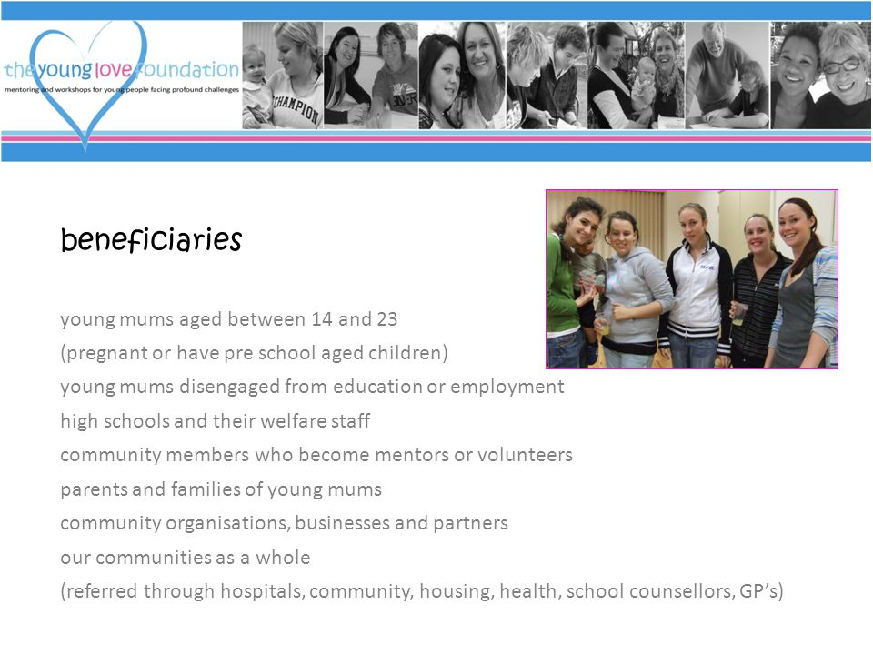 beneficiaries young mums aged between 14 and 23 (pregnant or have pre school aged children) young mums disengaged from education or employment high schools and their welfare staff community members who become mentors or volunteers parents and families of young mums community organisations, businesses and partners our communities as a whole (referred through hospitals, community, housing, health, school counsellors, GP's)