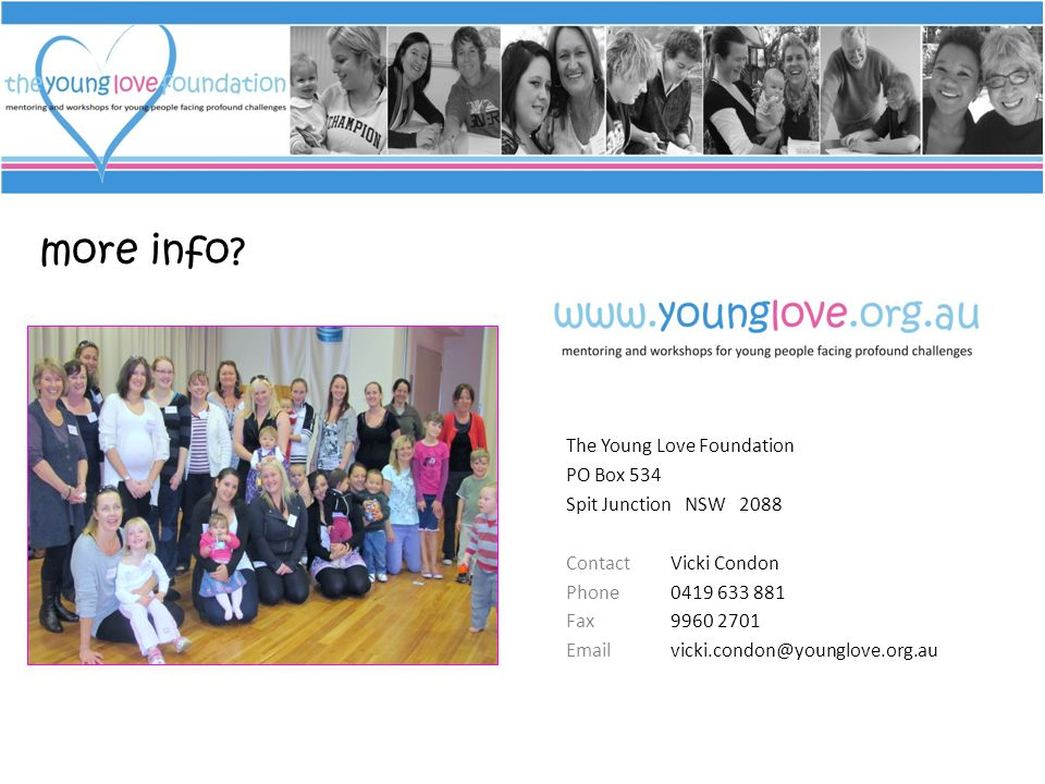 more info? The Young Love Foundation PO Box 534 Spit Junction NSW 2088 ContactVicki Condon Phone0419 633 881 Fax9960 2701 Emailvicki.condon@younglove.