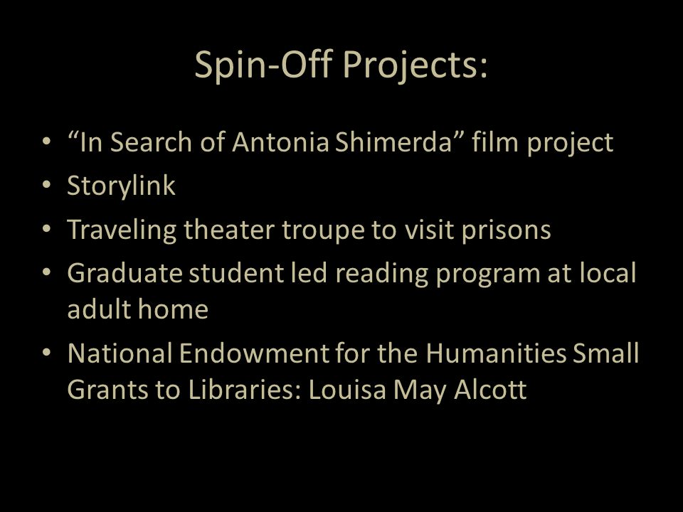 Spin-Off Projects: In Search of Antonia Shimerda film project Storylink Traveling theater troupe to visit prisons Graduate student led reading program at local adult home National Endowment for the Humanities Small Grants to Libraries: Louisa May Alcott
