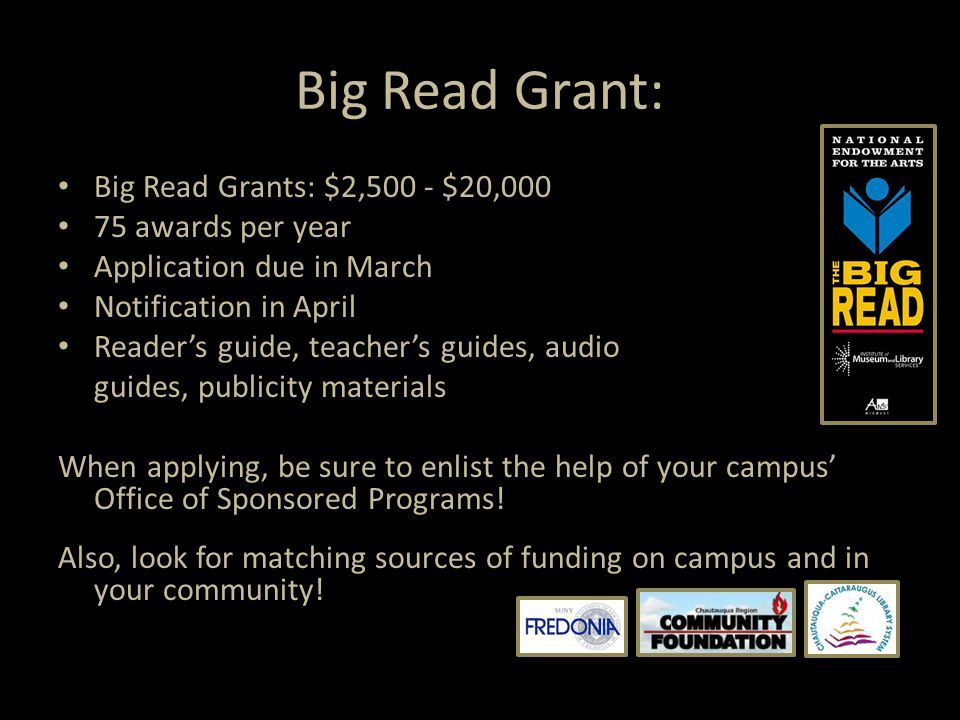 Big Read Grant: Big Read Grants: $2,500 - $20,000 75 awards per year Application due in March Notification in April Reader's guide, teacher's guides, audio guides, publicity materials When applying, be sure to enlist the help of your campus' Office of Sponsored Programs.