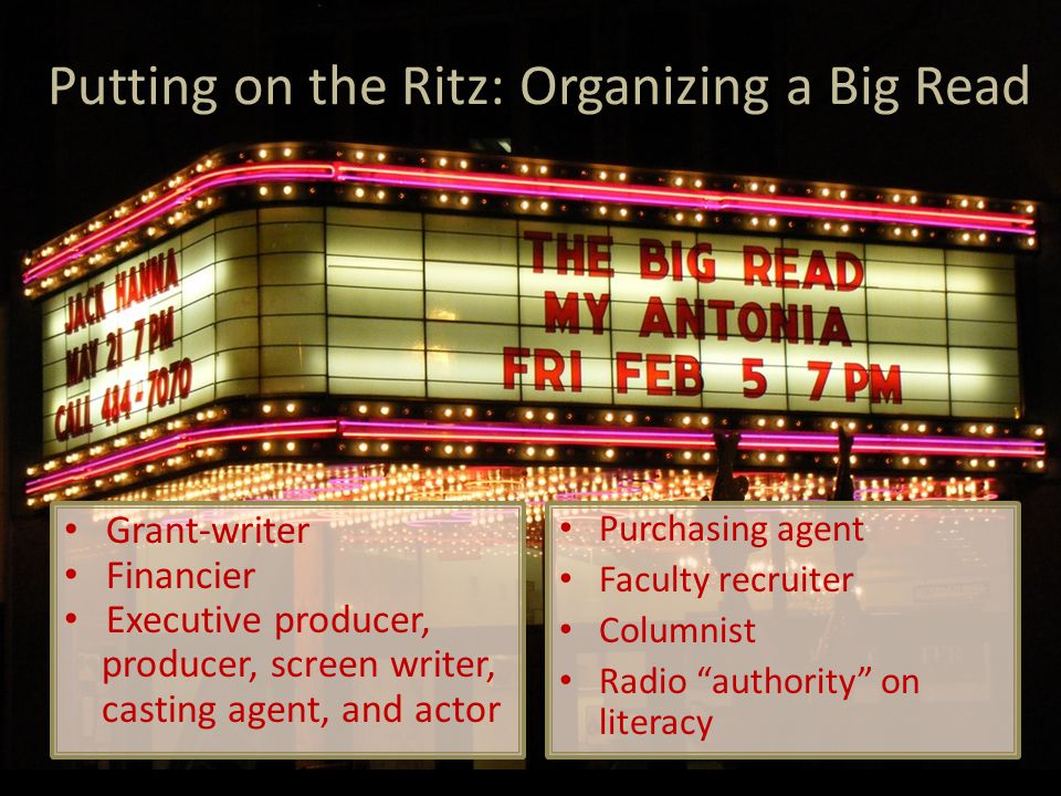 Putting on the Ritz: Organizing a Big Read Purchasing agent Faculty recruiter Columnist Radio authority on literacy Grant-writer Financier Executive producer, producer, screen writer, casting agent, and actor