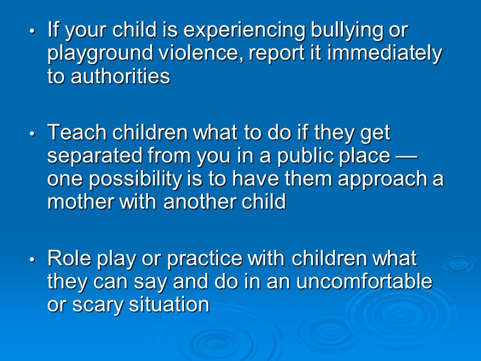 If your child is experiencing bullying or playground violence, report it immediately to authorities If your child is experiencing bullying or playground violence, report it immediately to authorities Teach children what to do if they get separated from you in a public place — one possibility is to have them approach a mother with another child Teach children what to do if they get separated from you in a public place — one possibility is to have them approach a mother with another child Role play or practice with children what they can say and do in an uncomfortable or scary situation Role play or practice with children what they can say and do in an uncomfortable or scary situation