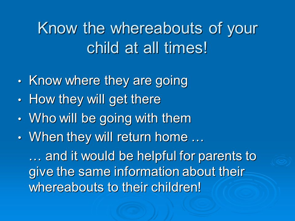 Know the whereabouts of your child at all times.