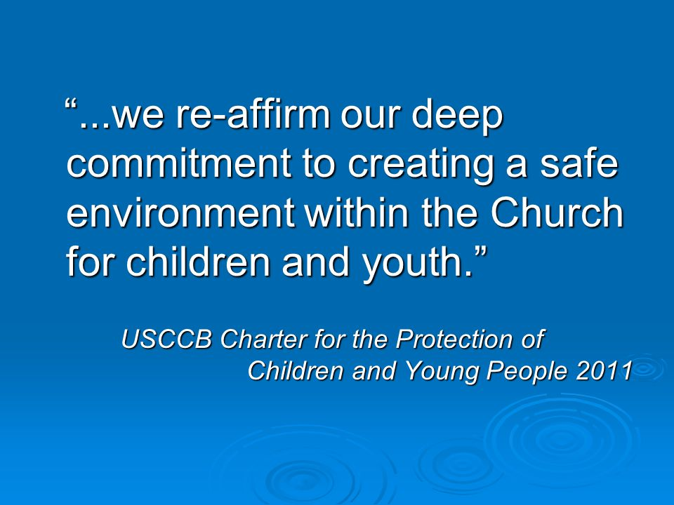 ...we re-affirm our deep commitment to creating a safe environment within the Church for children and youth. ...we re-affirm our deep commitment to creating a safe environment within the Church for children and youth. USCCB Charter for the Protection of Children and Young People 2011