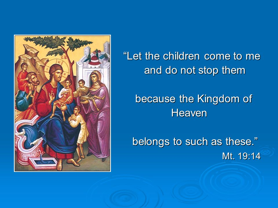 Let the children come to me and do not stop them and do not stop them because the Kingdom of because the Kingdom of Heaven Heaven belongs to such as these. belongs to such as these. Mt.