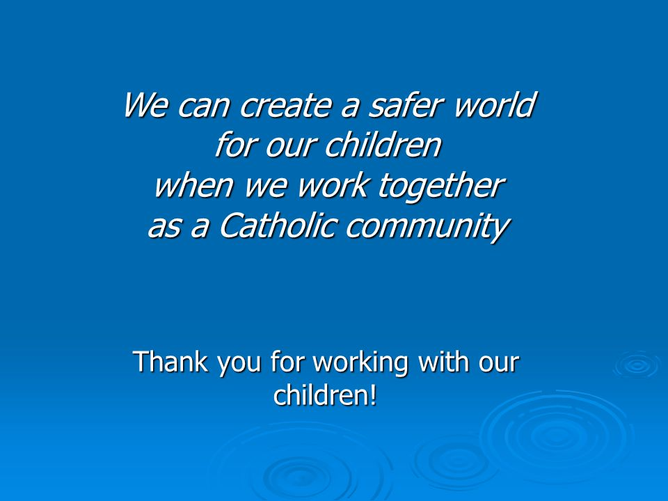 We can create a safer world for our children when we work together as a Catholic community Thank you for working with our children!