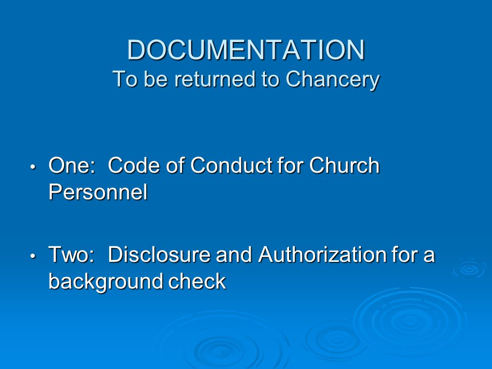DOCUMENTATION To be returned to Chancery One: Code of Conduct for Church Personnel One: Code of Conduct for Church Personnel Two: Disclosure and Authorization for a background check Two: Disclosure and Authorization for a background check