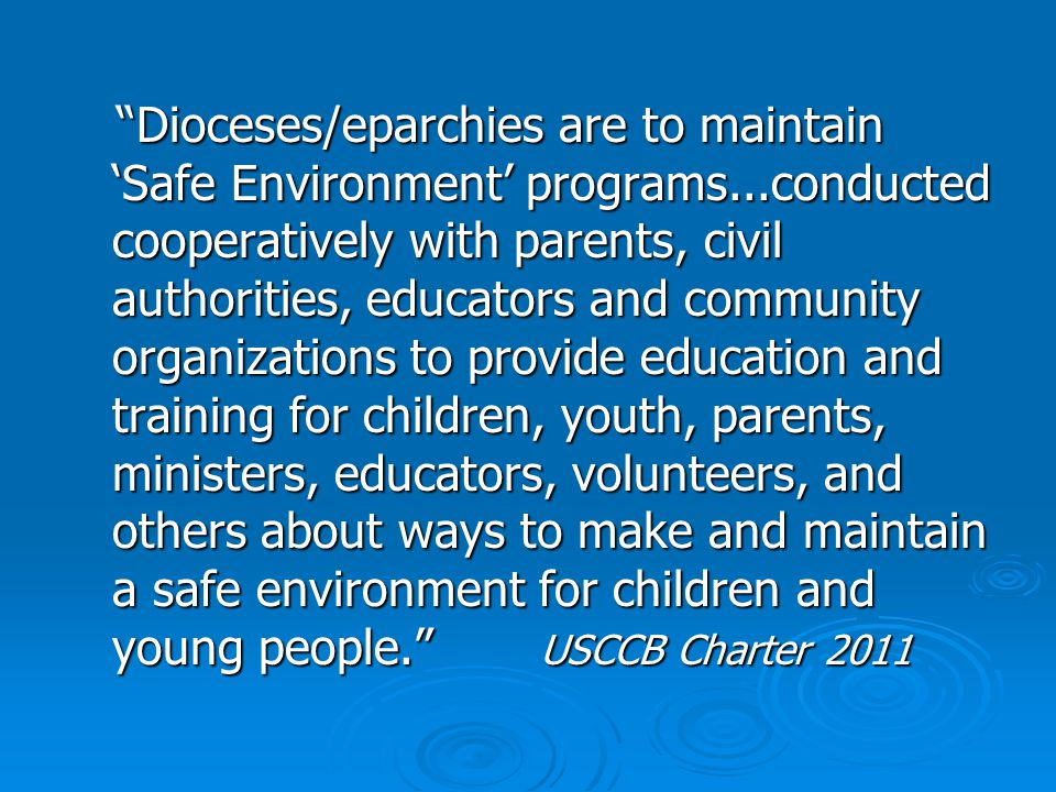 Dioceses/eparchies are to maintain 'Safe Environment' programs...conducted cooperatively with parents, civil authorities, educators and community organizations to provide education and training for children, youth, parents, ministers, educators, volunteers, and others about ways to make and maintain a safe environment for children and young people. USCCB Charter 2011 Dioceses/eparchies are to maintain 'Safe Environment' programs...conducted cooperatively with parents, civil authorities, educators and community organizations to provide education and training for children, youth, parents, ministers, educators, volunteers, and others about ways to make and maintain a safe environment for children and young people. USCCB Charter 2011