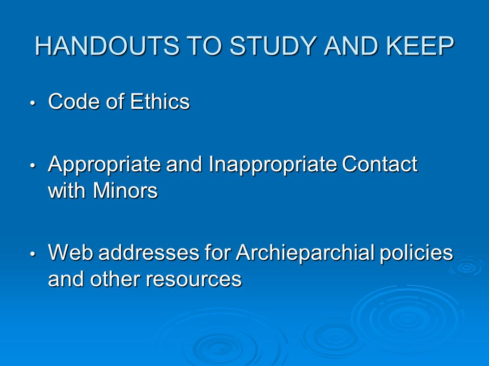 HANDOUTS TO STUDY AND KEEP Code of Ethics Code of Ethics Appropriate and Inappropriate Contact with Minors Appropriate and Inappropriate Contact with Minors Web addresses for Archieparchial policies and other resources Web addresses for Archieparchial policies and other resources