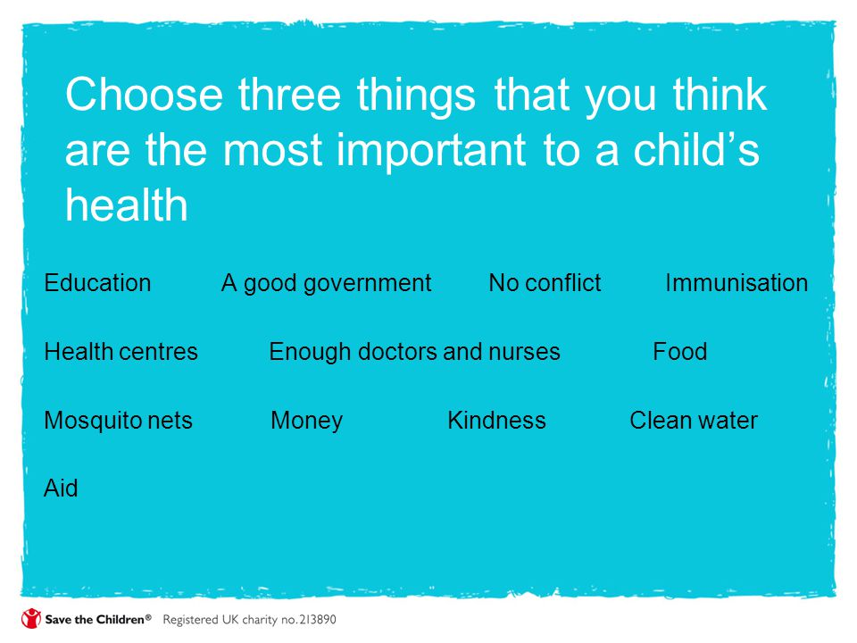 Choose three things that you think are the most important to a child's health Education A good government No conflict Immunisation Health centres Enou