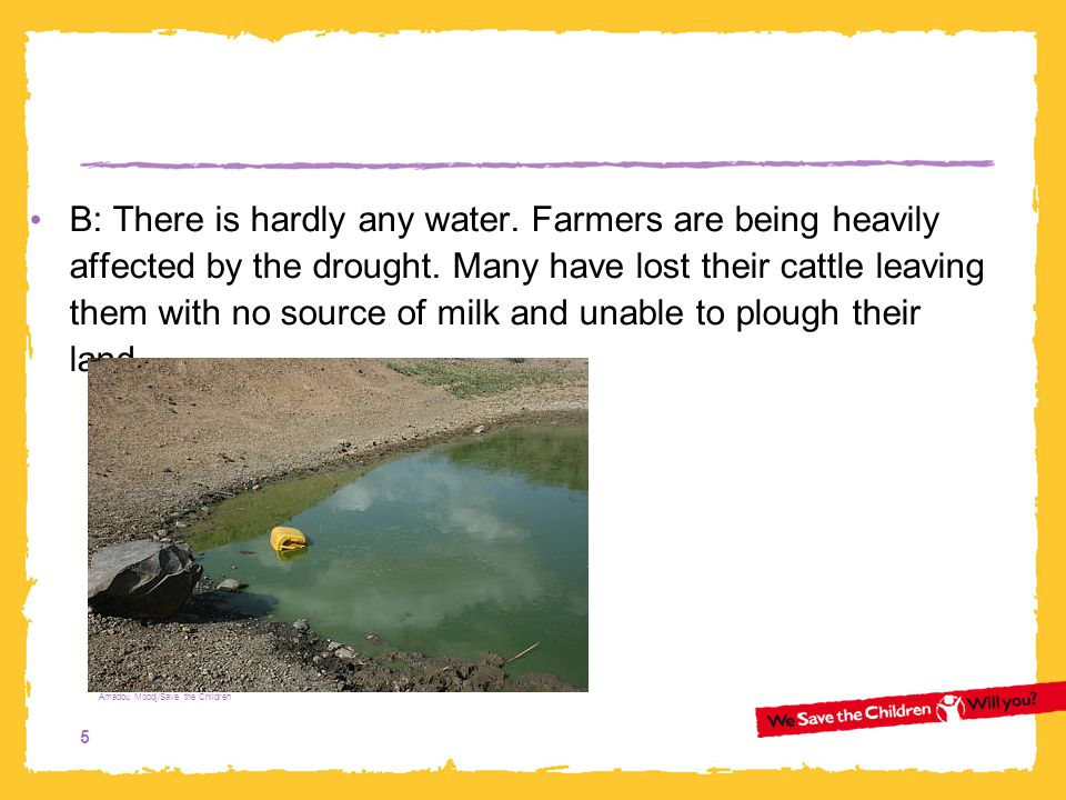 5 B: There is hardly any water. Farmers are being heavily affected by the drought. Many have lost their cattle leaving them with no source of milk and