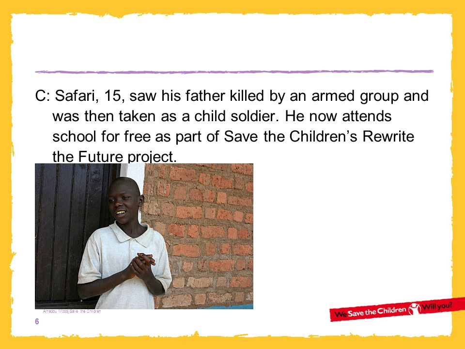 6 C: Safari, 15, saw his father killed by an armed group and was then taken as a child soldier. He now attends school for free as part of Save the Chi