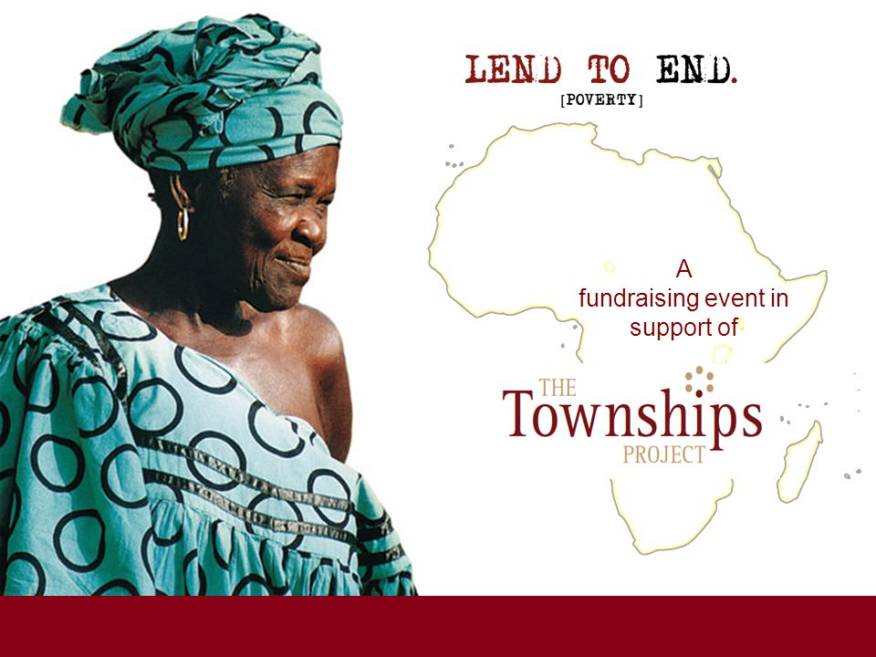 A fundraising event for www.lendtoend.org www.thetownshipsproject.org Since 1999, The Townships Project has been supporting local South African microfinance institutions (MFIs) making tiny loans, starting at about $100, to local individuals to start or expand their small businesses