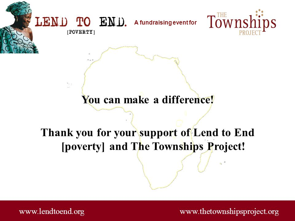 A fundraising event for You can make a difference! Thank you for your support of Lend to End [poverty] and The Townships Project! www.lendtoend.org ww