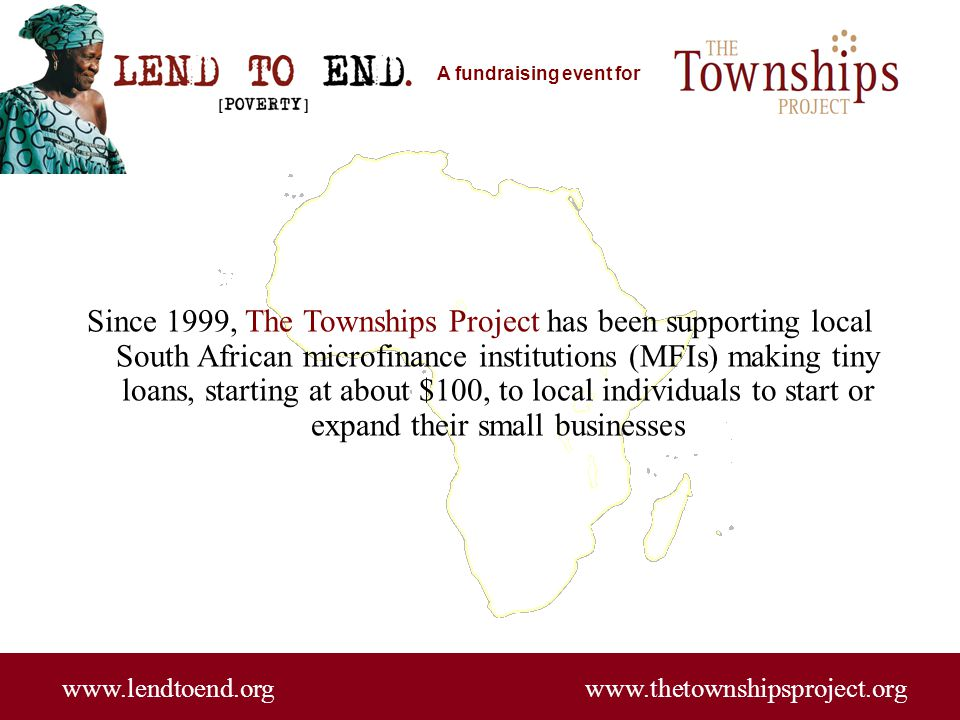 A fundraising event for www.lendtoend.org www.thetownshipsproject.org The Townships Project has enabled more than 20,000 individual loans since its inception, working with local micro-lending institutions, thanks to our many supporters