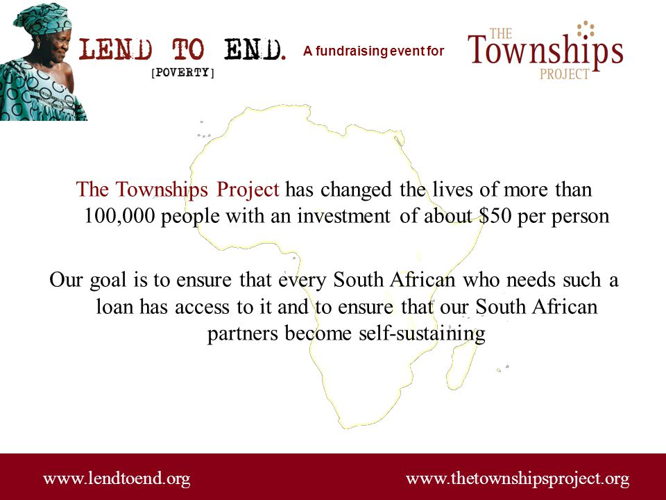 A fundraising event for www.lendtoend.org www.thetownshipsproject.org The Townships Project has changed the lives of more than 100,000 people with an