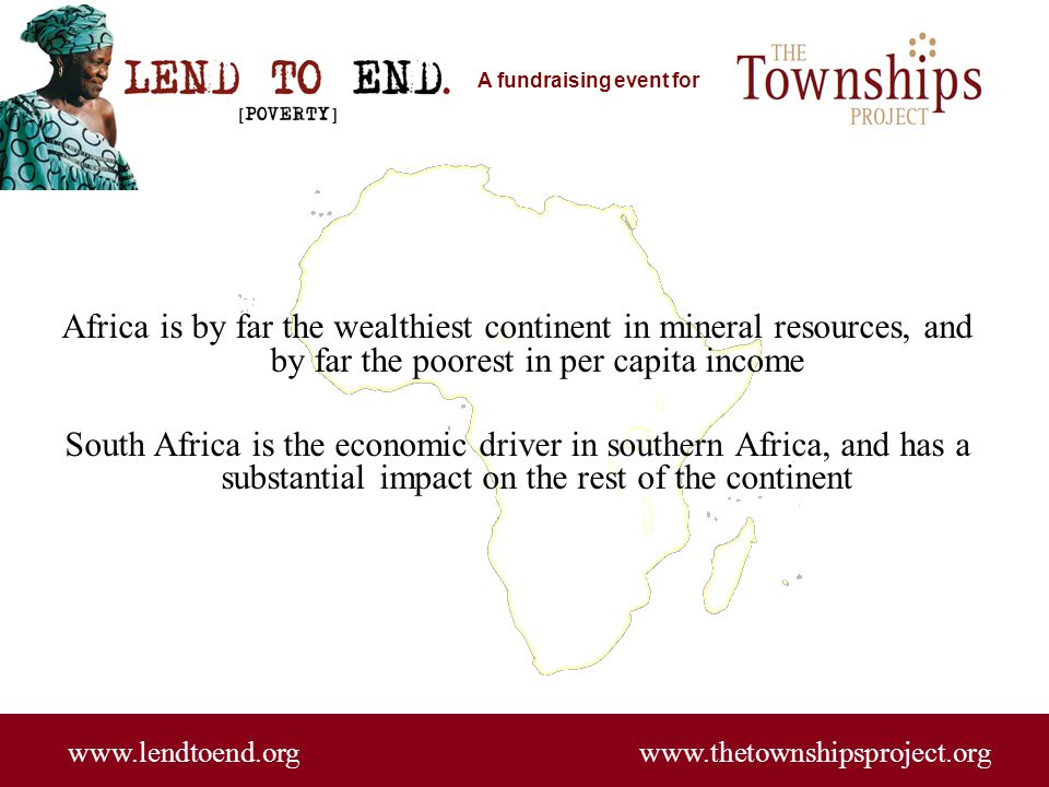 A fundraising event for www.lendtoend.org www.thetownshipsproject.org More than 20 million South Africans (out of 50 million) subsist on less than $2 a day in a country with the most advanced infrastructure in southern Africa Loans, starting at about $100, are made without collateral to the poorest and are repaid with interest