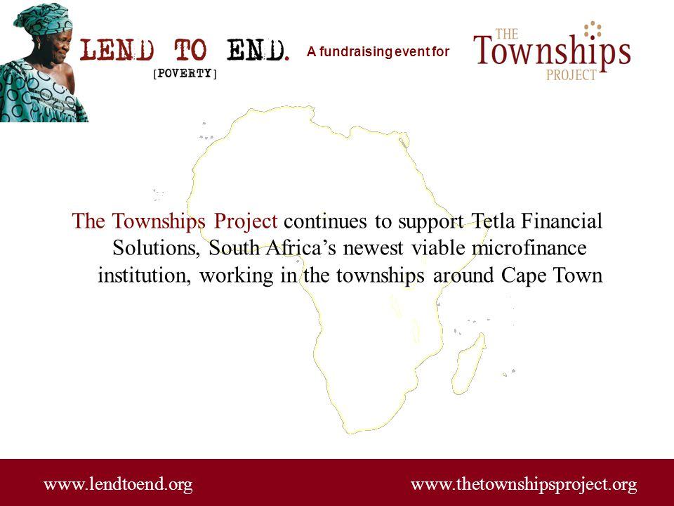 A fundraising event for www.lendtoend.org www.thetownshipsproject.org Tetla, founded by Yvonne Radinku, has reached 2,400 active borrowers with a 96% repayment rate since inception in late 2007