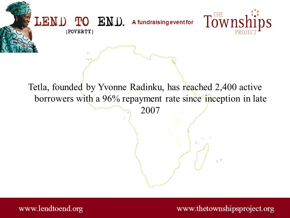 A fundraising event for www.lendtoend.org www.thetownshipsproject.org Tetla, founded by Yvonne Radinku, has reached 2,400 active borrowers with a 96%