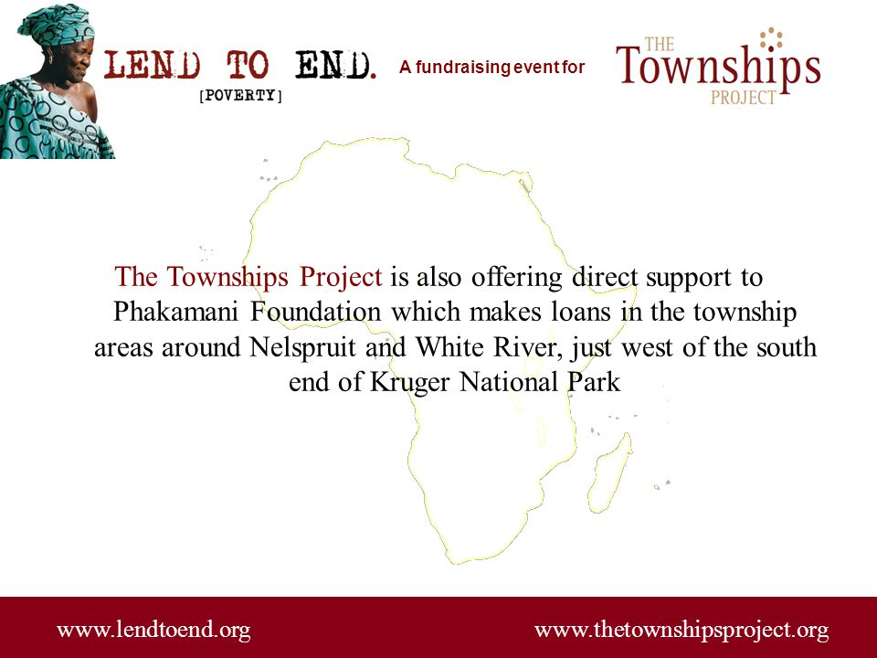 A fundraising event for www.lendtoend.org www.thetownshipsproject.org In addition, The Townships Project is working with an amazing coalition of universities, NGOs, corporations and private entrepreneurs who are supporting a new development initiative called Asset Based Community Development (ABCD)