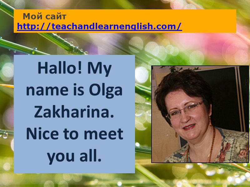 Мой сайт http://teachandlearnenglish.com/ http://teachandlearnenglish.com/ Hallo! My name is Olga Zakharina. Nice to meet you all.