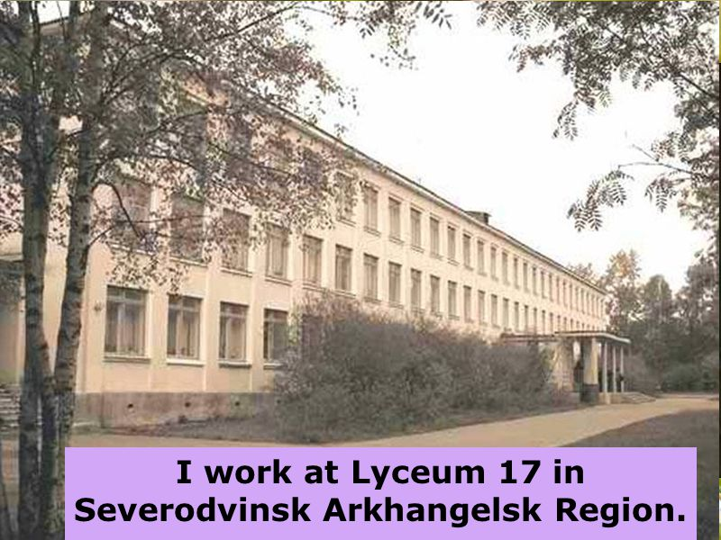 I work at Lyceum 17 in Severodvinsk Arkhangelsk Region.