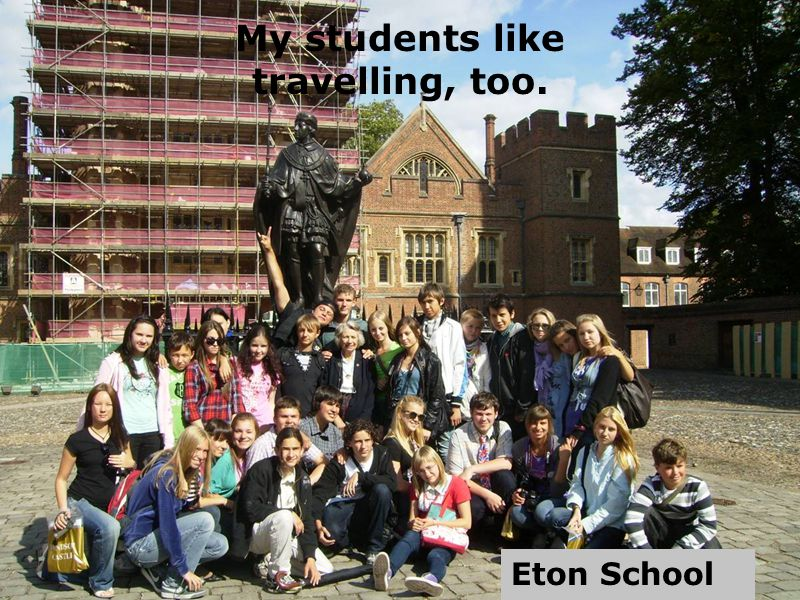 My students like travelling, too. Eton School